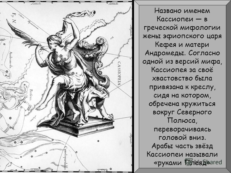 Названо именем Кассиопеи в греческой мифологии жены эфиопского царя Кефея и матери Андромеды. Согласно одной из версий мифа, Кассиопея за своё хвастовство была привязана к креслу, сидя на котором, обречена кружиться вокруг Северного Полюса, переворач