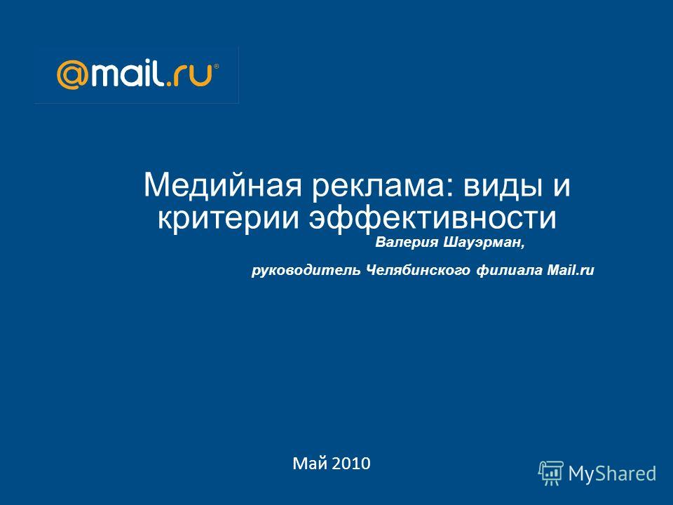 Май 2010 Медийная реклама: виды и критерии эффективности Валерия Шауэрман, руководитель Челябинского филиала Mail.ru