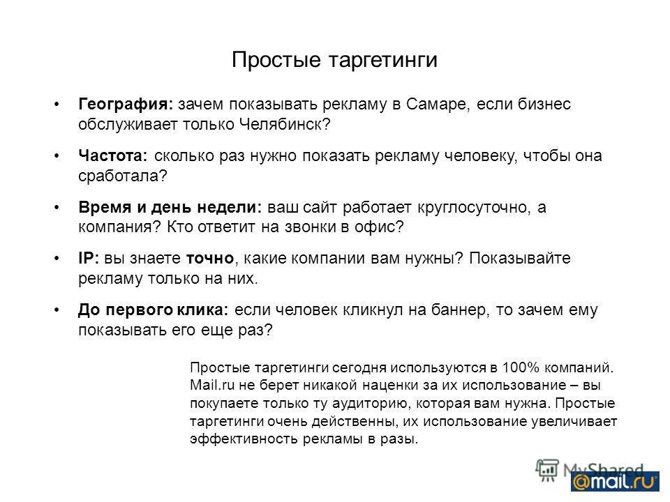 Простые таргетинги География: зачем показывать рекламу в Самаре, если бизнес обслуживает только Челябинск? Частота: сколько раз нужно показать рекламу человеку, чтобы она сработала? Время и день недели: ваш сайт работает круглосуточно, а компания? Кт