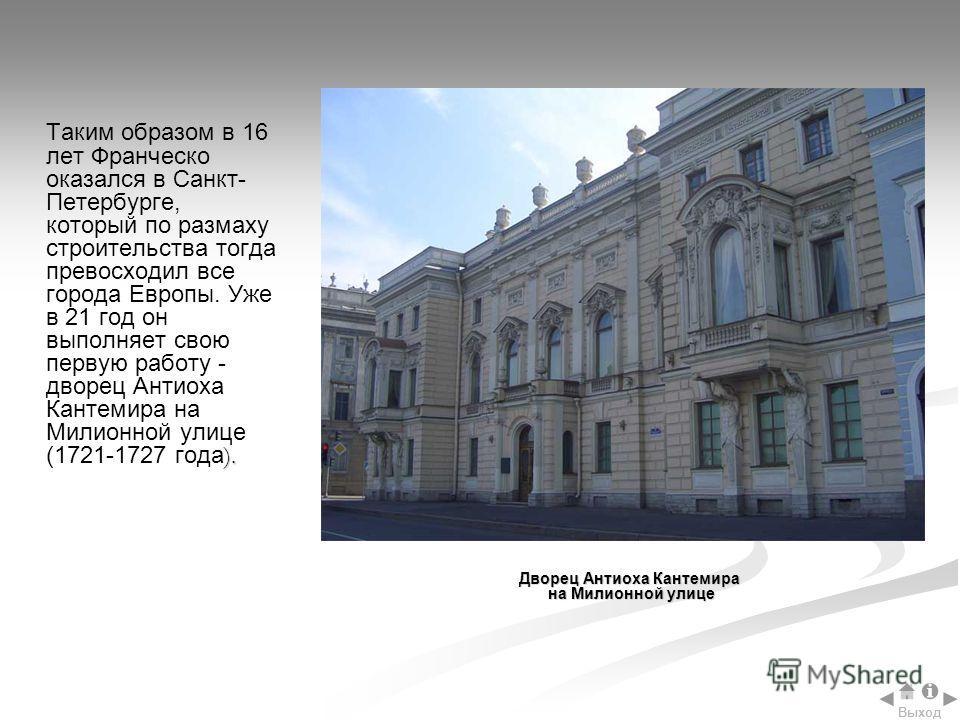 ). Таким образом в 16 лет Франческо оказался в Санкт- Петербурге, который по размаху строительства тогда превосходил все города Европы. Уже в 21 год он выполняет свою первую работу - дворец Антиоха Кантемира на Милионной улице (1721-1727 года ). Двор