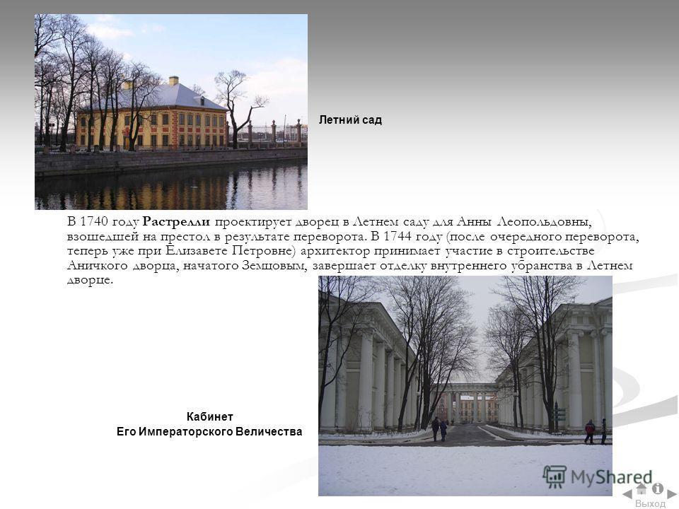 В 1740 году Растрелли проектирует дворец в Летнем саду для Анны Леопольдовны, взошедшей на престол в результате переворота. В 1744 году (после очередного переворота, теперь уже при Елизавете Петровне) архитектор принимает участие в строительстве Анич
