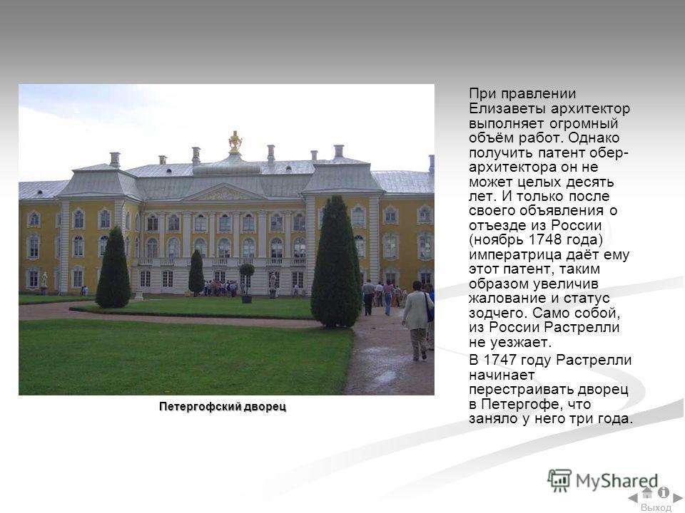 При правлении Елизаветы архитектор выполняет огромный объём работ. Однако получить патент обер- архитектора он не может целых десять лет. И только после своего объявления о отъезде из России (ноябрь 1748 года) императрица даёт ему этот патент, таким