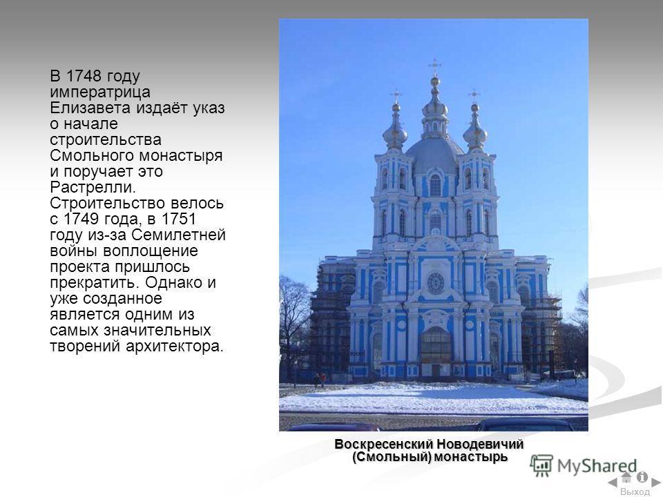 В 1748 году императрица Елизавета издаёт указ о начале строительства Смольного монастыря и поручает это Растрелли. Строительство велось с 1749 года, в 1751 году из-за Семилетней войны воплощение проекта пришлось прекратить. Однако и уже созданное явл