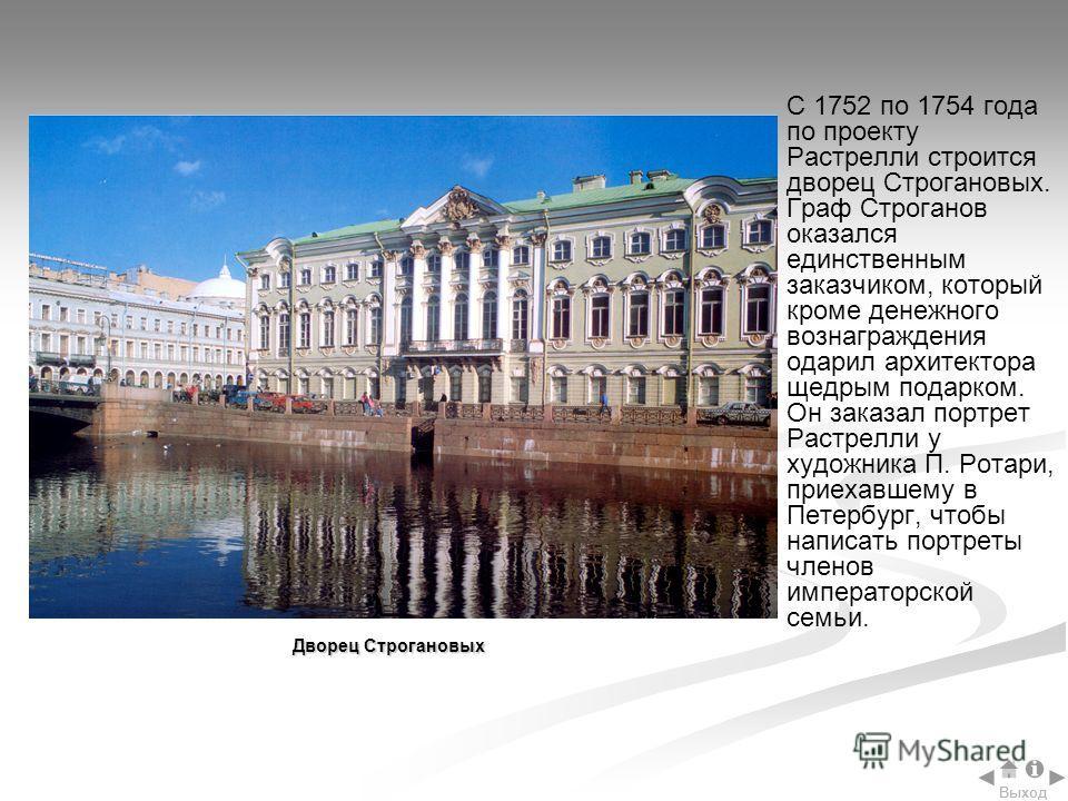 С 1752 по 1754 года по проекту Растрелли строится дворец Строгановых. Граф Строганов оказался единственным заказчиком, который кроме денежного вознаграждения одарил архитектора щедрым подарком. Он заказал портрет Растрелли у художника П. Ротари, прие