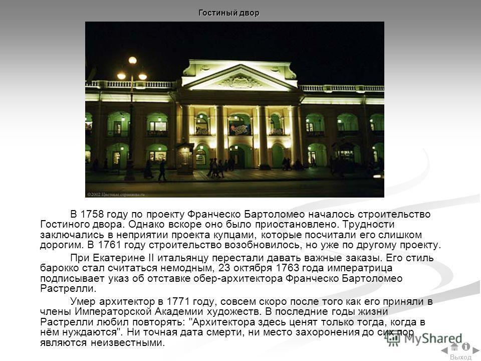 В 1758 году по проекту Франческо Бартоломео началось строительство Гостиного двора. Однако вскоре оно было приостановлено. Трудности заключались в неприятии проекта купцами, которые посчитали его слишком дорогим. В 1761 году строительство возобновило