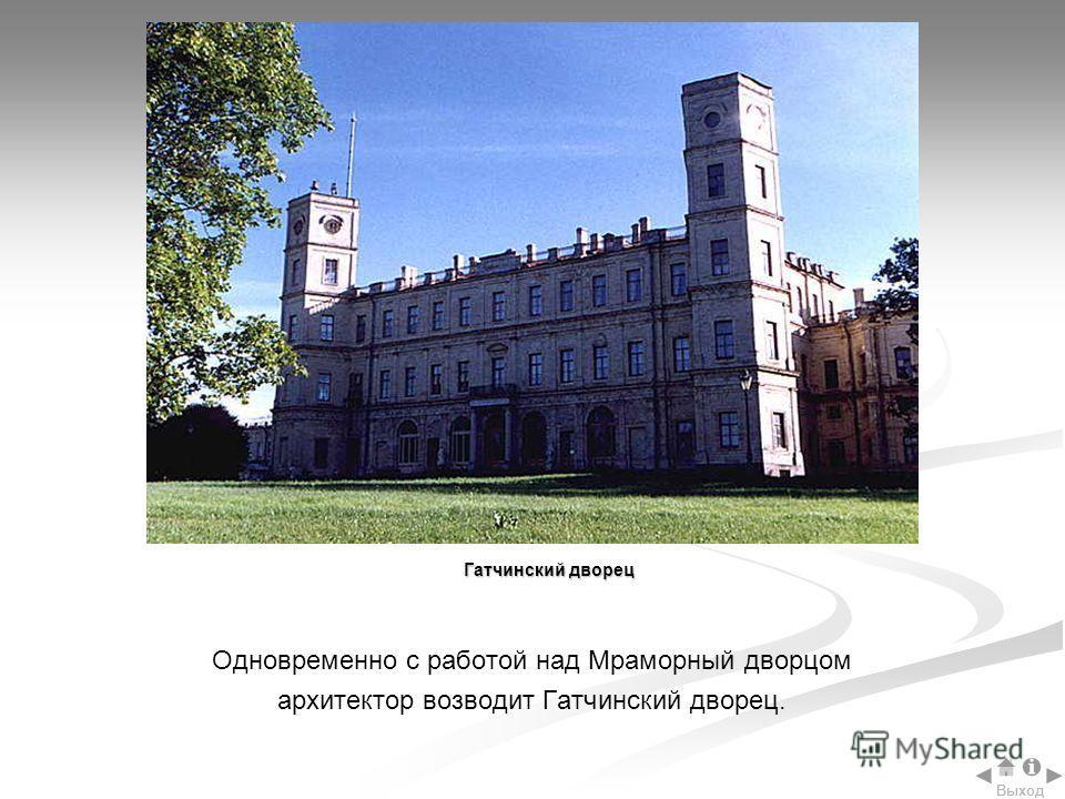 Одновременно с работой над Мраморный дворцом архитектор возводит Гатчинский дворец. Гатчинский дворец Выход