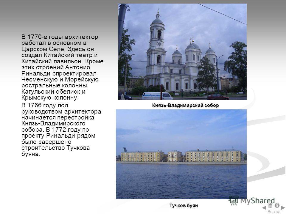 В 1770-е годы архитектор работал в основном в Царском Селе. Здесь он создал Китайский театр и Китайский павильон. Кроме этих строений Антонио Ринальди спроектировал Чесменскую и Морейскую ростральные колонны, Кагульский обелиск и Крымскую колонну. В
