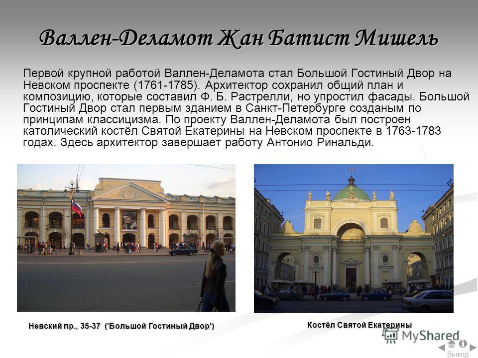 Первой крупной работой Валлен-Деламота стал Большой Гостиный Двор на Невском проспекте (1761-1785). Архитектор сохранил общий план и композицию, которые составил Ф. Б. Растрелли, но упростил фасады. Большой Гостиный Двор стал первым зданием в Санкт-П