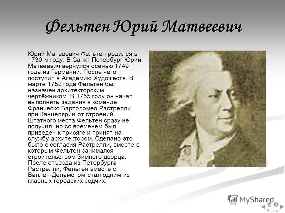 Фельтен Юрий Матвеевич. Юрий Матвеевич Фельтен родился в 1730-м году. В Санкт-Петербург Юрий Матвеевич вернулся осенью 1749 года из Германии. После чего поступил в Академию Художеств. В марте 1752 года Фельтен был назначен архитекторским чертёжником.