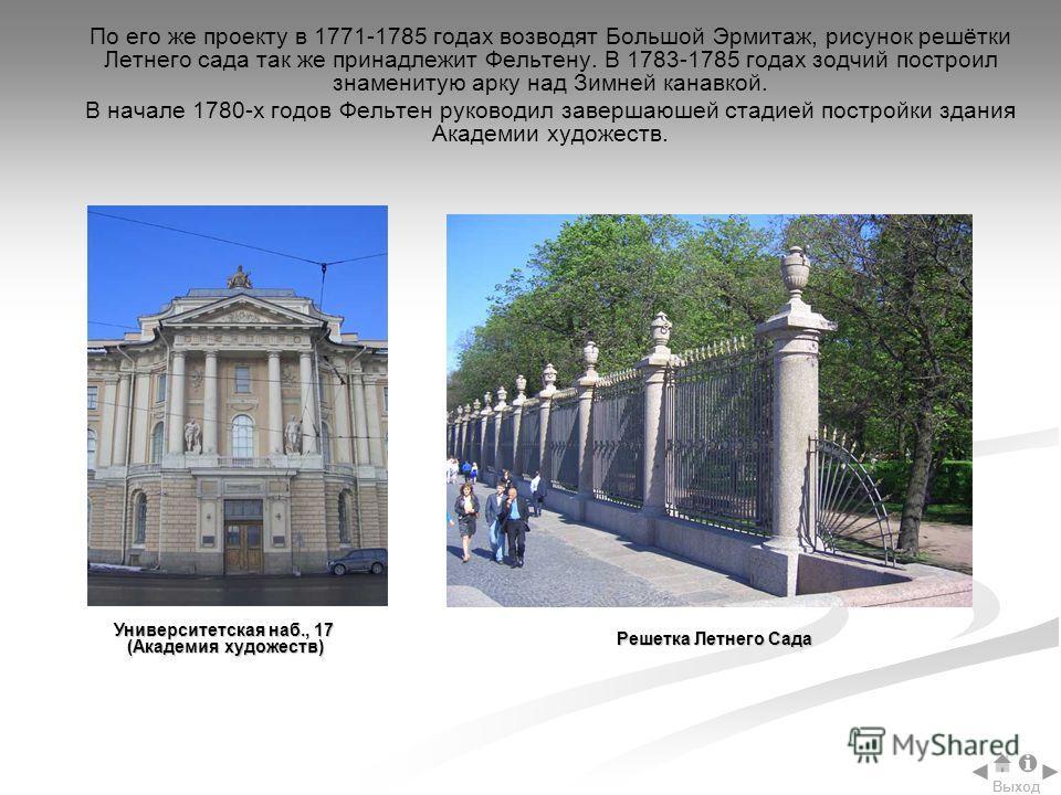 По его же проекту в 1771-1785 годах возводят Большой Эрмитаж, рисунок решётки Летнего сада так же принадлежит Фельтену. В 1783-1785 годах зодчий построил знаменитую арку над Зимней канавкой. В начале 1780-х годов Фельтен руководил завершаюшей стадией