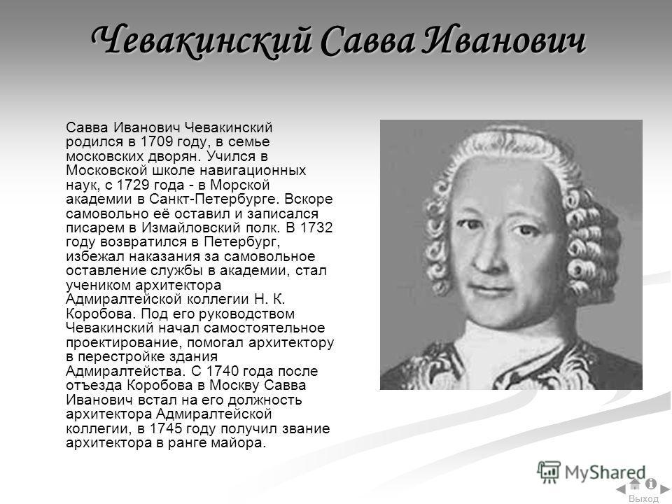 Чевакинский Савва Иванович Савва Иванович Чевакинский родился в 1709 году, в семье московских дворян. Учился в Московской школе навигационных наук, с 1729 года - в Морской академии в Санкт-Петербурге. Вскоре самовольно её оставил и записался писарем