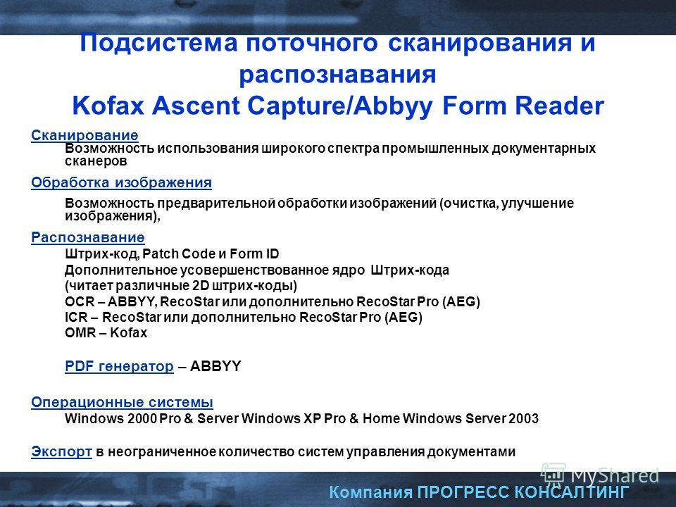 Компания ПРОГРЕСС КОНСАЛТИНГ Подсистема поточного сканирования и распознавания Kofax Ascent Capture/Abbyy Form Reader Сканирование Возможность использования широкого спектра промышленных документарных сканеров Обработка изображения Возможность предва
