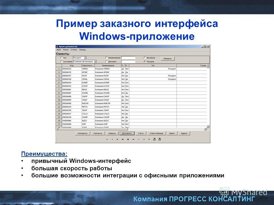 Компания ПРОГРЕСС КОНСАЛТИНГ Пример заказного интерфейса Windows-приложение Преимущества: привычный Windows-интерфейс большая скорость работы большие возможности интеграции с офисными приложениями