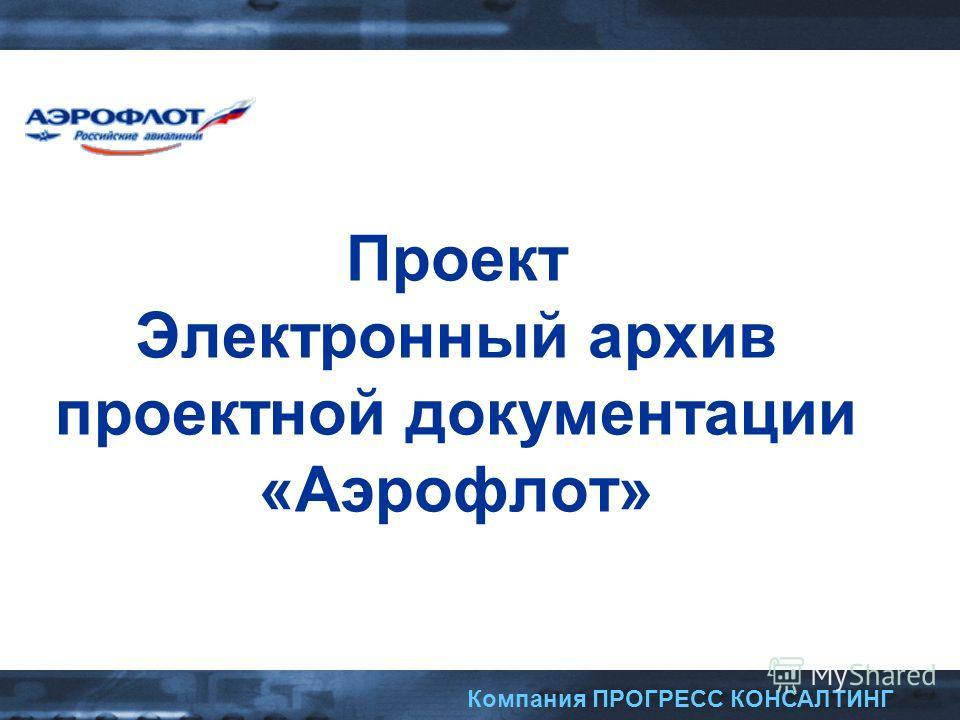 Компания ПРОГРЕСС КОНСАЛТИНГ Проект Электронный архив проектной документации «Аэрофлот»