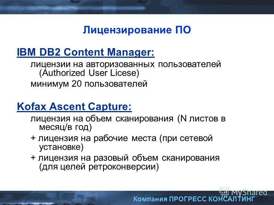 Компания ПРОГРЕСС КОНСАЛТИНГ Лицензирование ПО IBM DB2 Content Manager: лицензии на авторизованных пользователей (Authorized User Licese) минимум 20 пользователей Kofax Ascent Capture: лицензия на объем сканирования (N листов в месяц/в год) + лицензи