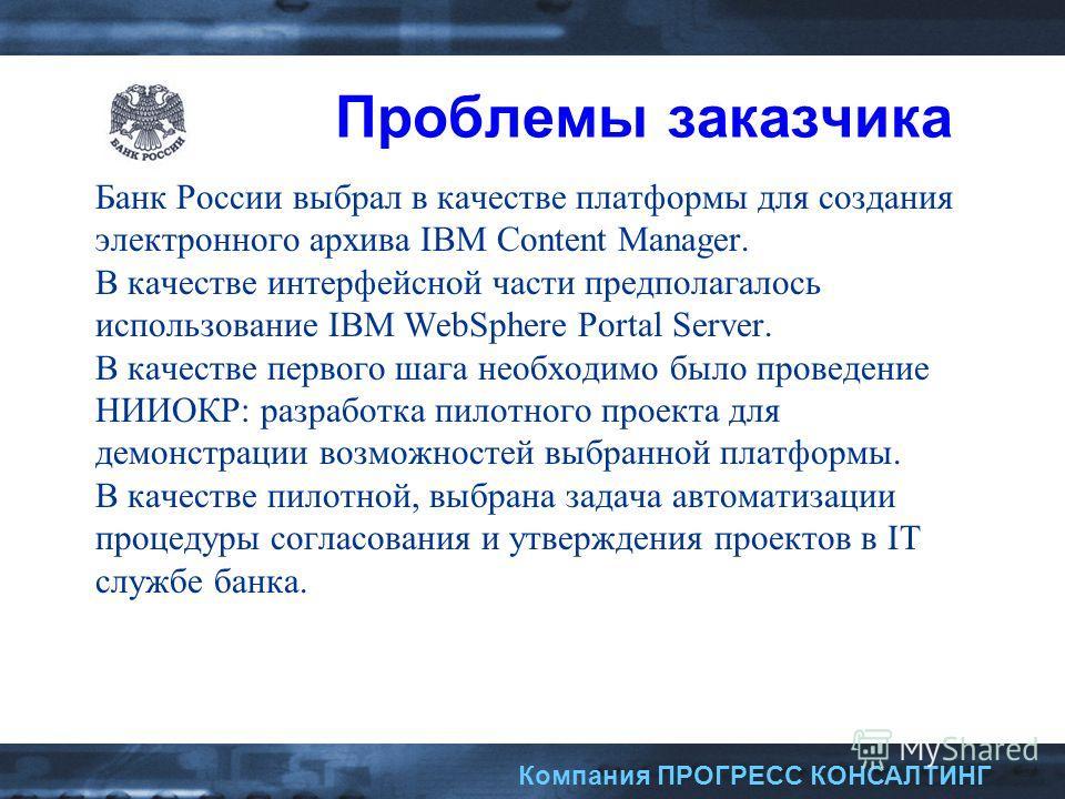 Компания ПРОГРЕСС КОНСАЛТИНГ Проблемы заказчика Банк России выбрал в качестве платформы для создания электронного архива IBM Content Manager. В качестве интерфейсной части предполагалось использование IBM WebSphere Portal Server. В качестве первого ш