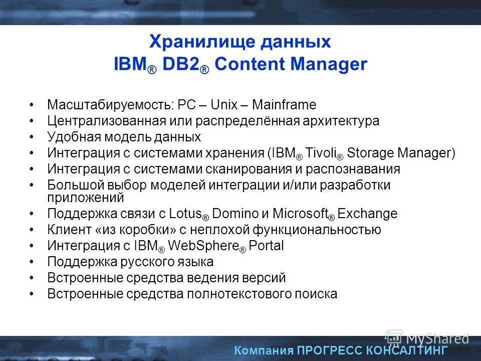 Компания ПРОГРЕСС КОНСАЛТИНГ Хранилище данных IBM ® DB2 ® Content Manager Масштабируемость: PC – Unix – Mainframe Централизованная или распределённая архитектура Удобная модель данных Интеграция с системами хранения (IBM ® Tivoli ® Storage Manager) И