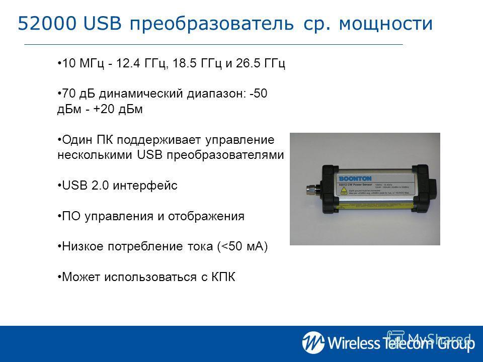 52000 USB преобразователь ср. мощности 10 МГц - 12.4 ГГц, 18.5 ГГц и 26.5 ГГц 70 дБ динамический диапазон: -50 дБм - +20 дБм Один ПК поддерживает управление несколькими USB преобразователями USB 2.0 интерфейс ПО управления и отображения Низкое потреб