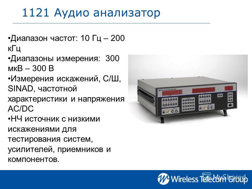 1121 Аудио анализатор Диапазон частот: 10 Гц – 200 кГц Диапазоны измерения: 300 мкВ – 300 В Измерения искажений, С/Ш, SINAD, частотной характеристики и напряжения AC/DC НЧ источник с низкими искажениями для тестирования систем, усилителей, приемников