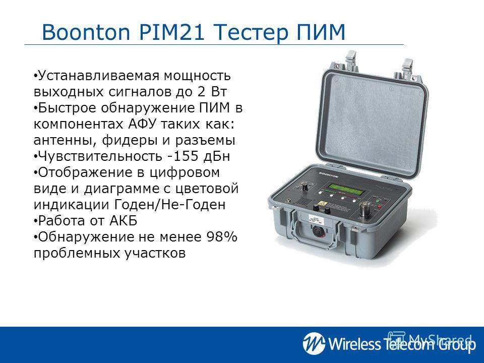 Boonton PIM21 Тестер ПИМ Устанавливаемая мощность выходных сигналов до 2 Вт Быстрое обнаружение ПИМ в компонентах АФУ таких как: антенны, фидеры и разъемы Чувствительность -155 дБн Отображение в цифровом виде и диаграмме с цветовой индикации Годен/Не