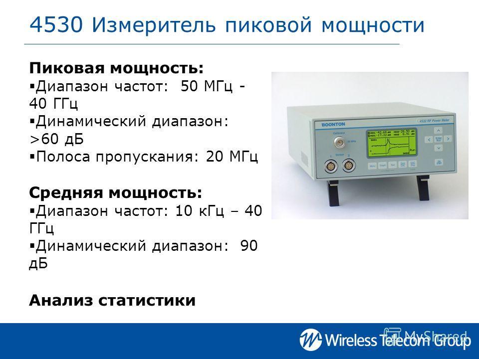 4530 Измеритель пиковой мощности Пиковая мощность: Диапазон частот: 50 МГц - 40 ГГц Динамический диапазон: >60 дБ Полоса пропускания: 20 МГц Средняя мощность: Диапазон частот: 10 кГц – 40 ГГц Динамический диапазон: 90 дБ Анализ статистики