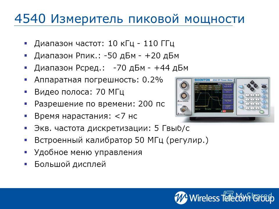 4540 Измеритель пиковой мощности Диапазон частот: 10 кГц - 110 ГГц Диапазон Pпик.: -50 дБм - +20 дБм Диапазон Pсред.: -70 дБм - +44 дБм Аппаратная погрешность: 0.2% Видео полоса: 70 МГц Разрешение по времени: 200 пс Время нарастания:
