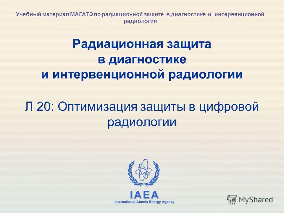 IAEA International Atomic Energy Agency Радиационная защита в диагностике и интервенционной радиологии Л 20: Оптимизация защиты в цифровой радиологии Учебный материал МАГАТЭ по радиационной защите в диагностике и интервенционной радиологии