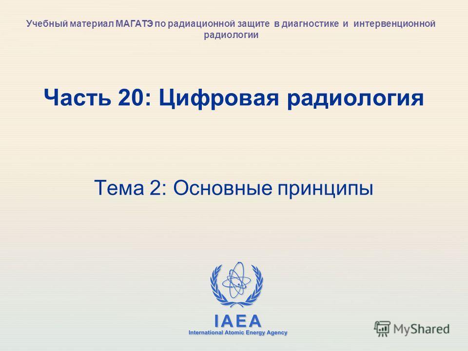 IAEA International Atomic Energy Agency Часть 20: Цифровая радиология Тема 2: Основные принципы Учебный материал МАГАТЭ по радиационной защите в диагностике и интервенционной радиологии