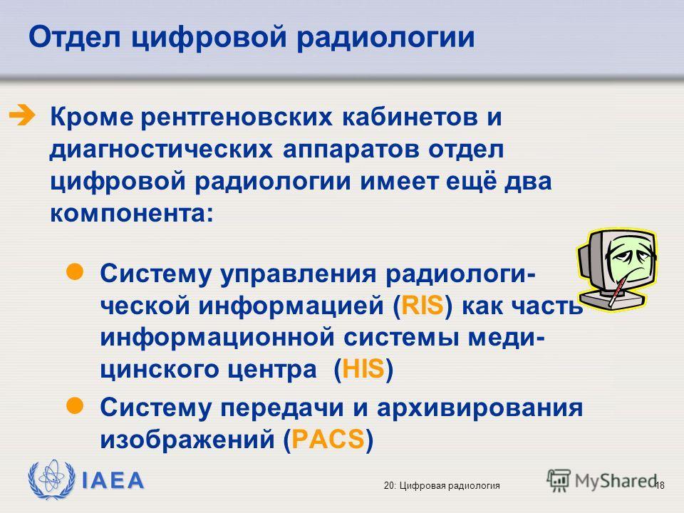 IAEA 20: Цифровая радиология18 Отдел цифровой радиологии Кроме рентгеновских кабинетов и диагностических аппаратов отдел цифровой радиологии имеет ещё два компонента: l Систему управления радиологи- ческой информацией (RIS) как часть информационной с
