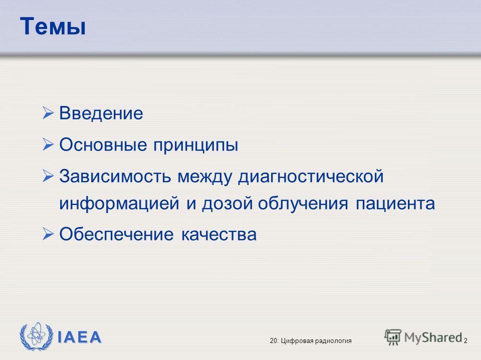 IAEA 20: Цифровая радиология2 Темы Введение Основные принципы Зависимость между диагностической информацией и дозой облучения пациента Обеспечение качества