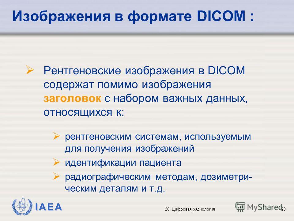 IAEA 20: Цифровая радиология20 Изображения в формате DICOM : Рентгеновские изображения в DICOM содержат помимо изображения заголовок с набором важных данных, относящихся к: рентгеновским системам, используемым для получения изображений идентификации
