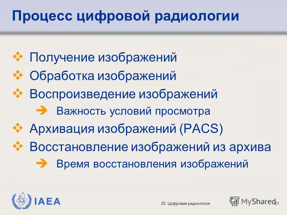 IAEA 20: Цифровая радиология21 Процесс цифровой радиологии Получение изображений Обработка изображений Воспроизведение изображений Важность условий просмотра Архивация изображений (PACS) Восстановление изображений из архива Время восстановления изобр