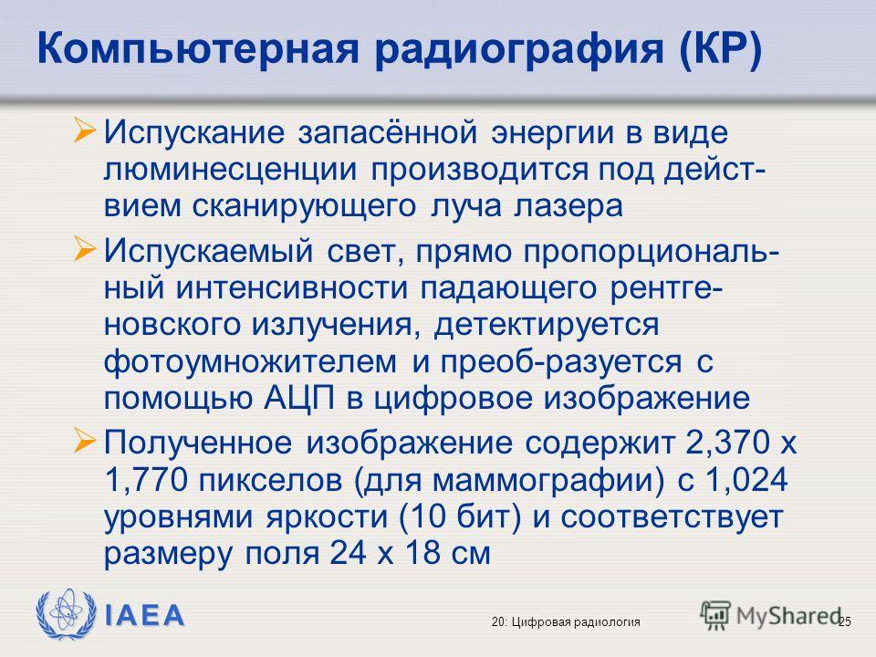 IAEA 20: Цифровая радиология25 Испускание запасённой энергии в виде люминесценции производится под дейст- вием сканирующего луча лазера Испускаемый свет, прямо пропорциональ- ный интенсивности падающего рентге- новского излучения, детектируется фотоу