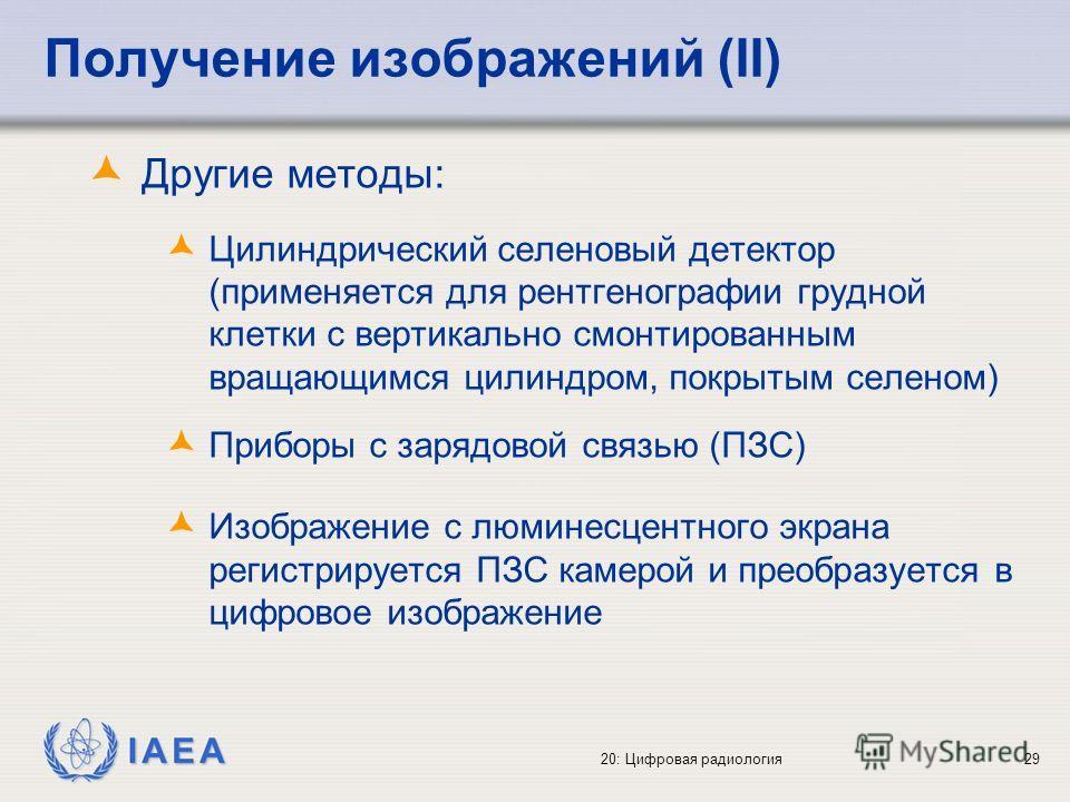 IAEA 20: Цифровая радиология29 Получение изображений (II) Другие методы: Цилиндрический селеновый детектор (применяется для рентгенографии грудной клетки с вертикально смонтированным вращающимся цилиндром, покрытым селеном) Приборы с зарядовой связью