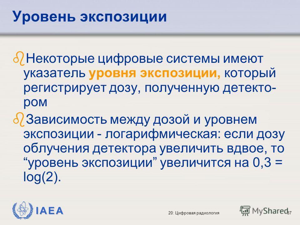 IAEA 20: Цифровая радиология37 Уровень экспозиции b Некоторые цифровые системы имеют указатель уровня экспозиции, который регистрирует дозу, полученную детекто- ром b Зависимость между дозой и уровнем экспозиции - логарифмическая: если дозу облучения