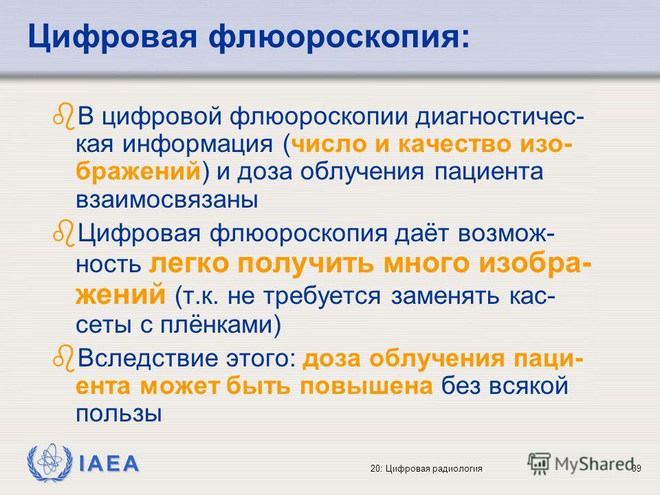 IAEA 20: Цифровая радиология39 Цифровая флюороскопия: b В цифровой флюороскопии диагностичес- кая информация (число и качество изо- бражений) и доза облучения пациента взаимосвязаны b Цифровая флюороскопия даёт возмож- ность легко получить много изоб