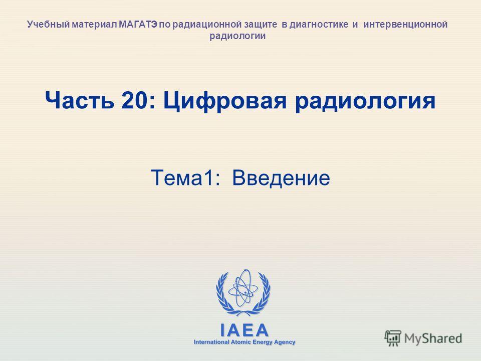 IAEA International Atomic Energy Agency Часть 20: Цифровая радиология Тема1: Введение Учебный материал МАГАТЭ по радиационной защите в диагностике и интервенционной радиологии