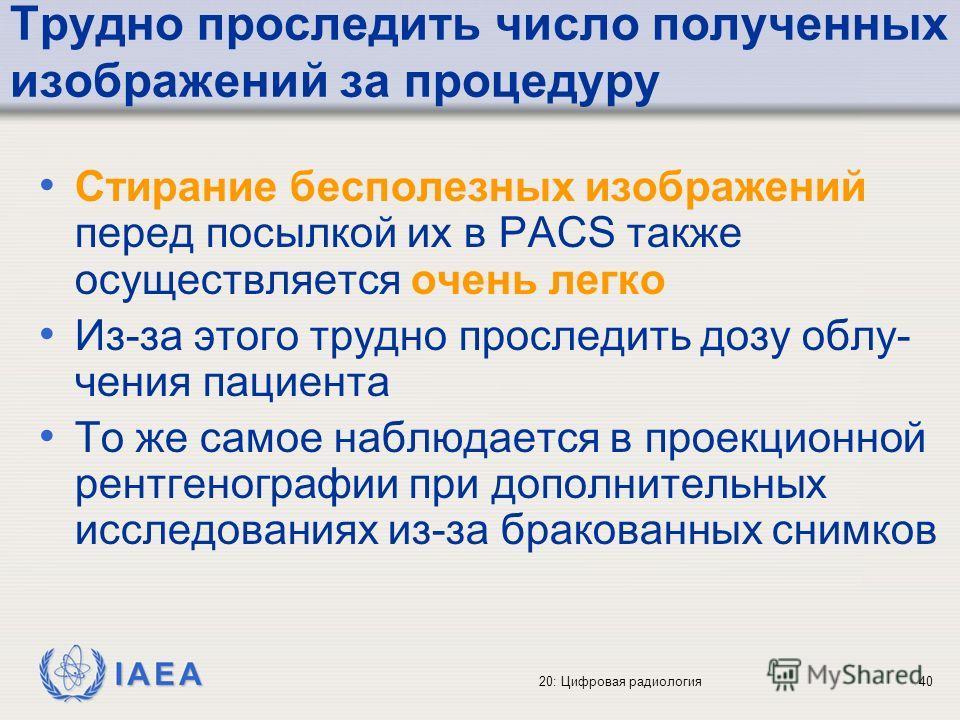 IAEA 20: Цифровая радиология40 Трудно проследить число полученных изображений за процедуру Стирание бесполезных изображений перед посылкой их в PACS также осуществляется очень легко Из-за этого трудно проследить дозу облу- чения пациента То же самое