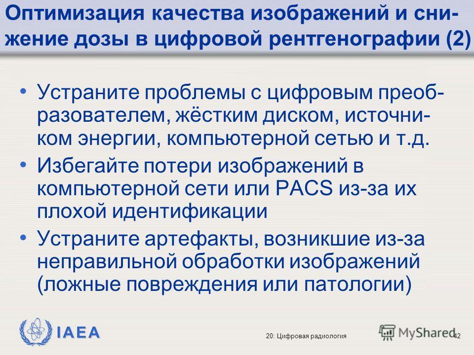 IAEA 20: Цифровая радиология42 Оптимизация качества изображений и сни- жение дозы в цифровой рентгенографии (2) Устраните проблемы с цифровым преоб- разователем, жёстким диском, источни- ком энергии, компьютерной сетью и т.д. Избегайте потери изображ