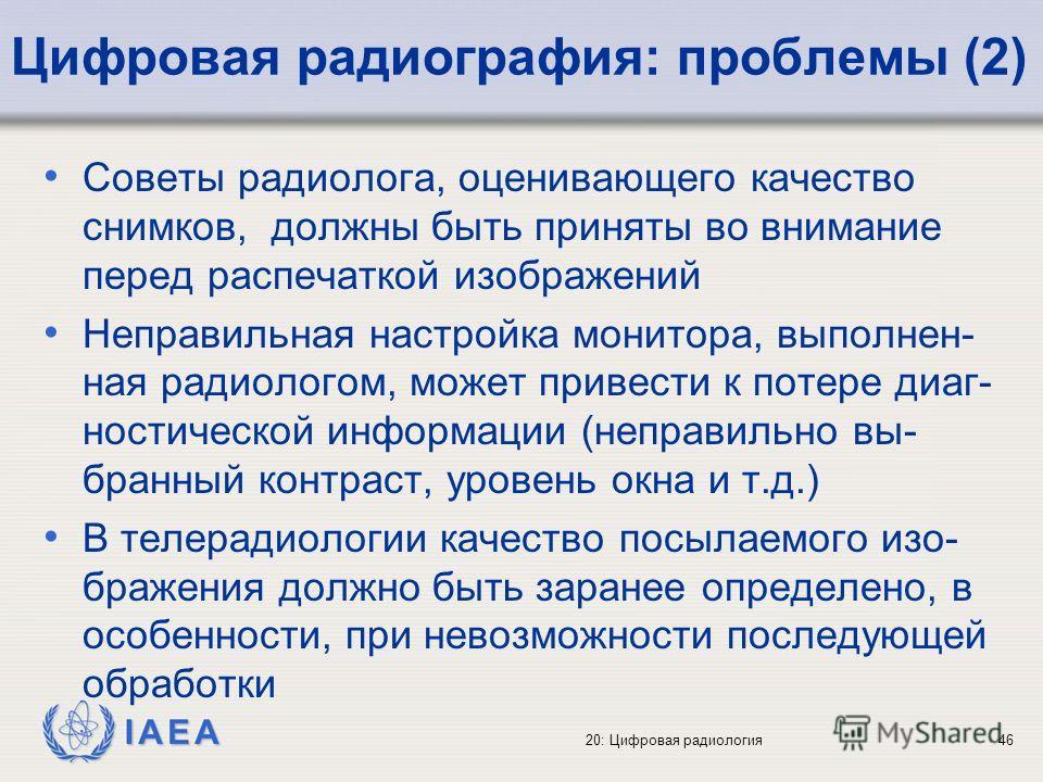 IAEA 20: Цифровая радиология46 Цифровая радиография: проблемы (2) Советы радиолога, оценивающего качество снимков, должны быть приняты во внимание перед распечаткой изображений Неправильная настройка монитора, выполнен- ная радиологом, может привести