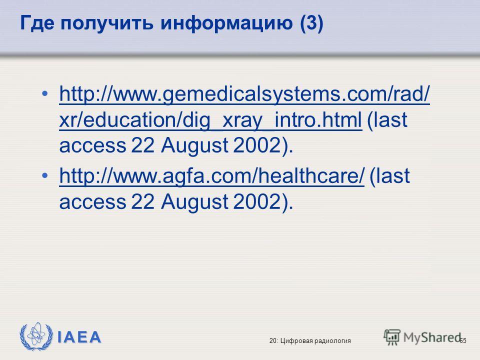 IAEA 20: Цифровая радиология65 Где получить информацию (3) http://www.gemedicalsystems.com/rad/ xr/education/dig_xray_intro.html (last access 22 August 2002).http://www.gemedicalsystems.com/rad/ xr/education/dig_xray_intro.html http://www.agfa.com/he