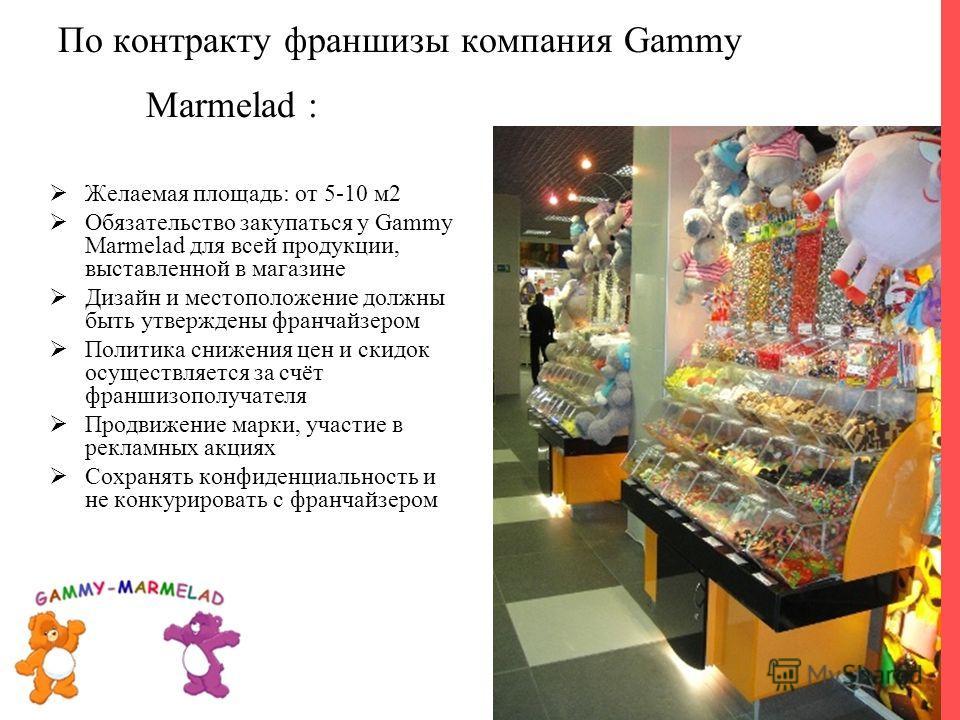 Желаемая площадь: от 5-10 м2 Обязательство закупаться у Gammy Marmelad для всей продукции, выставленной в магазине Дизайн и местоположение должны быть утверждены франчайзером Политика снижения цен и скидок осуществляется за счёт франшизополучателя Пр