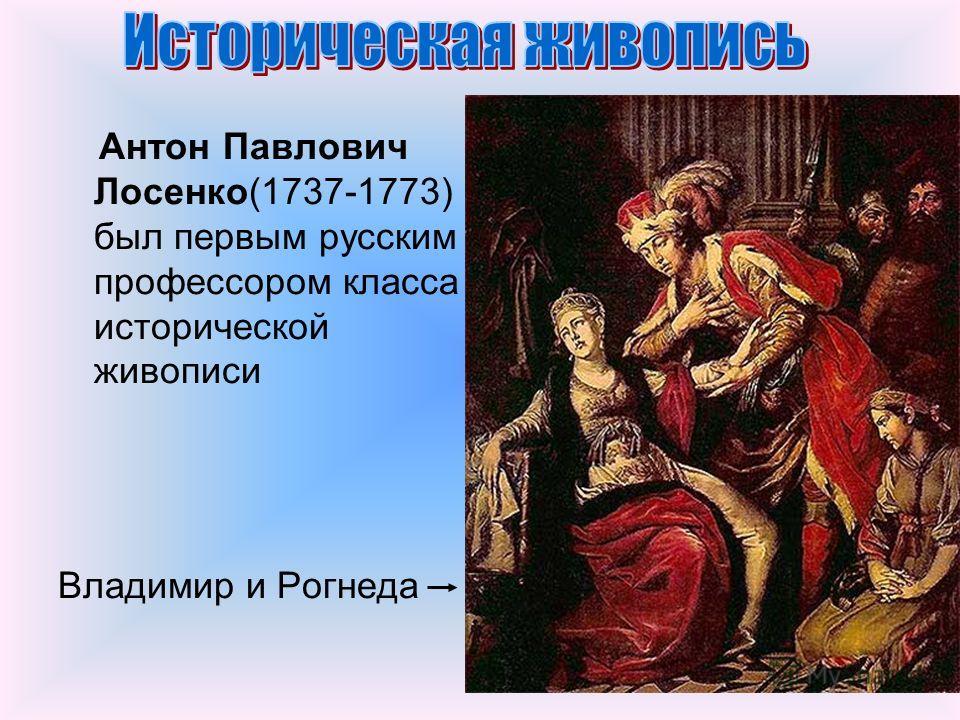 Антон Павлович Лосенко(1737-1773) был первым русским профессором класса исторической живописи Владимир и Рогнеда