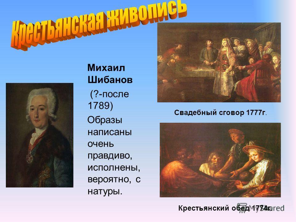 Михаил Шибанов (?-после 1789) Образы написаны очень правдиво, исполнены, вероятно, с натуры. Свадебный сговор 1777г. Крестьянский обед 1774г.
