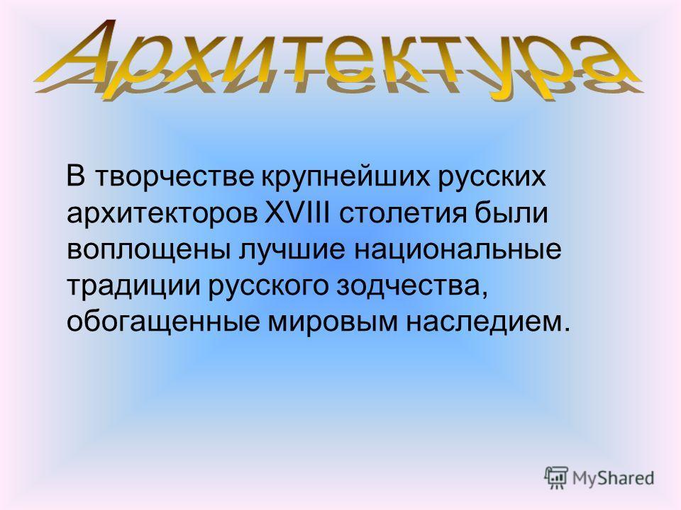 В творчестве крупнейших русских архитекторов XVIII столетия были воплощены лучшие национальные традиции русского зодчества, обогащенные мировым наследием.
