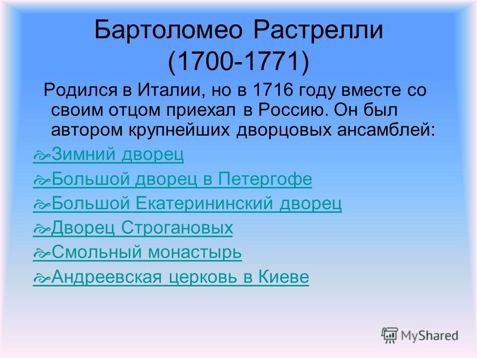 Бартоломео Растрелли (1700-1771) Родился в Италии, но в 1716 году вместе со своим отцом приехал в Россию. Он был автором крупнейших дворцовых ансамблей: Зимний дворец Большой дворец в Петергофе Большой Екатерининский дворец Дворец Строгановых Смольны