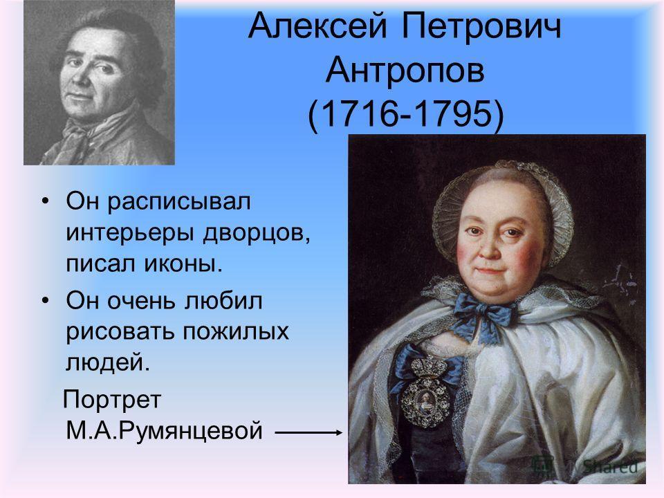 Алексей Петрович Антропов (1716-1795) Он расписывал интерьеры дворцов, писал иконы. Он очень любил рисовать пожилых людей. Портрет М.А.Румянцевой