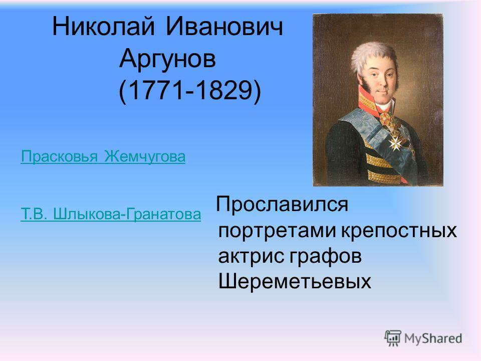 Николай Иванович Аргунов (1771-1829) Прославился портретами крепостных актрис графов Шереметьевых Прасковья Жемчугова Т.В. Шлыкова-Гранатова