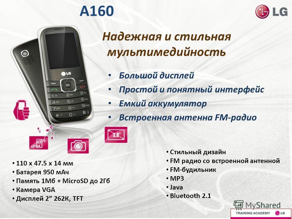 A160 Большой дисплей Простой и понятный интерфейс Емкий аккумулятор Встроенная антенна FM-радио 110 x 47.5 x 14 мм Батарея 950 мАч Память 1Мб + MicroSD до 2Гб Камера VGA Дисплей 2 262К, TFT Стильный дизайн FM радио со встроенной антенной FM-будильник