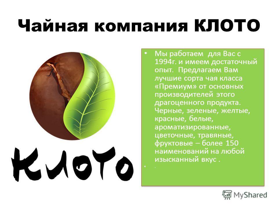 Чайная компания КЛОТО Мы работаем для Вас с 1994г. и имеем достаточный опыт. Предлагаем Вам лучшие сорта чая класса «Премиум» от основных производителей этого драгоценного продукта. Черные, зеленые, желтые, красные, белые, ароматизированные, цветочны